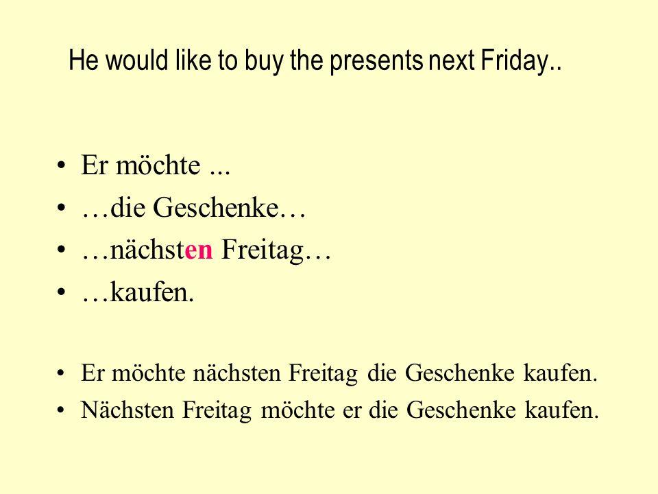 He would like to buy the presents next Friday.. Er möchte... …die Geschenke… …nächsten Freitag… …kaufen. Er möchte nächsten Freitag die Geschenke kauf