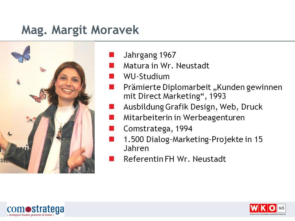 Mag. Margit Moravek Jahrgang 1967 Matura in Wr. Neustadt WU-Studium Prämierte Diplomarbeit Kunden gewinnen mit Direct Marketing, 1993 Ausbildung Grafi