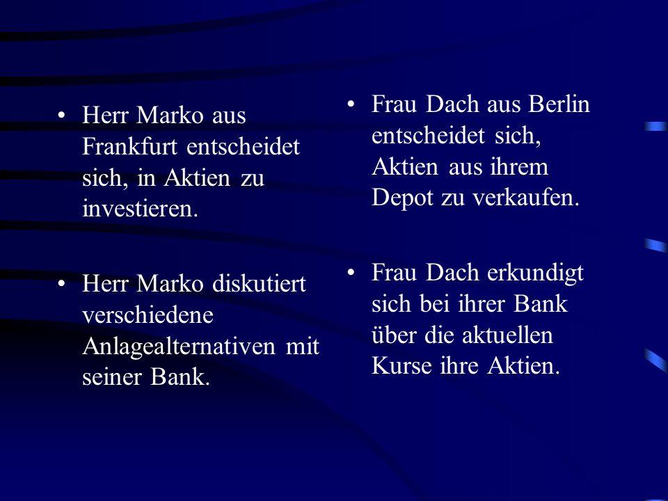Herr Marko aus Frankfurt entscheidet sich, in Aktien zu investieren. Herr Marko diskutiert verschiedene Anlagealternativen mit seiner Bank. Frau Dach