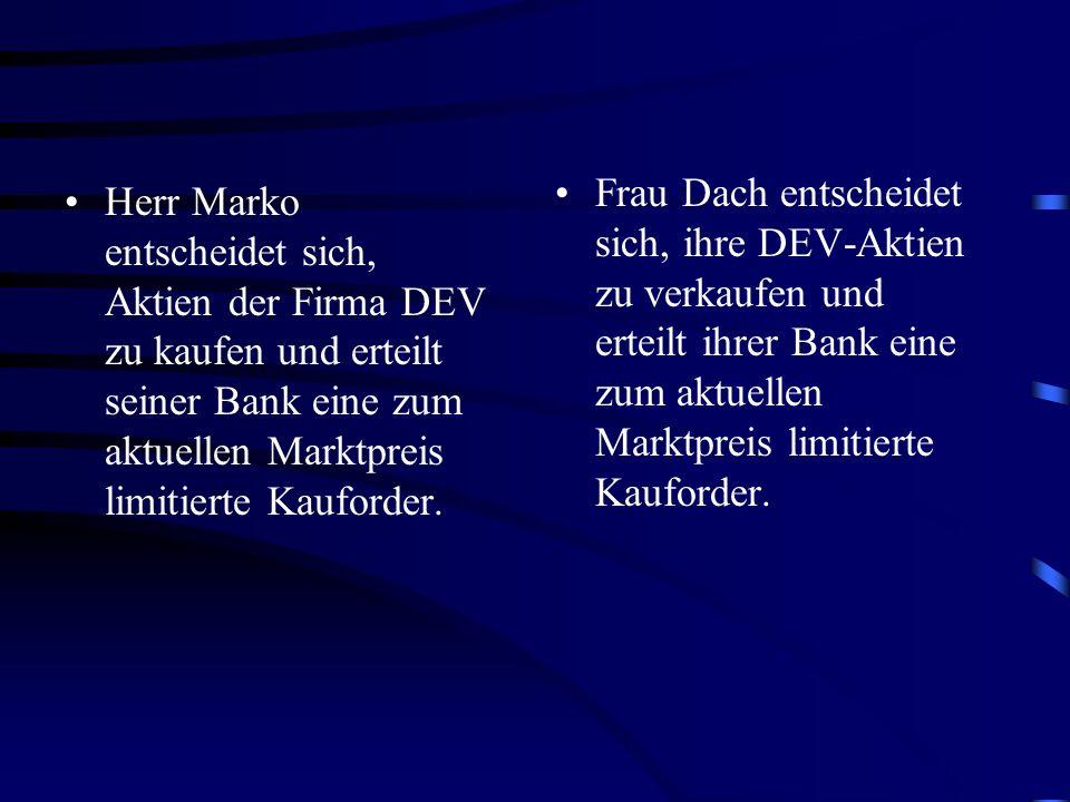 Herr Marko entscheidet sich, Aktien der Firma DEV zu kaufen und erteilt seiner Bank eine zum aktuellen Marktpreis limitierte Kauforder. Frau Dach ents