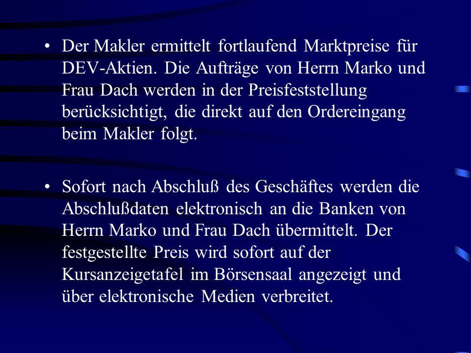 Der Makler ermittelt fortlaufend Marktpreise für DEV-Aktien. Die Aufträge von Herrn Marko und Frau Dach werden in der Preisfeststellung berücksichtigt