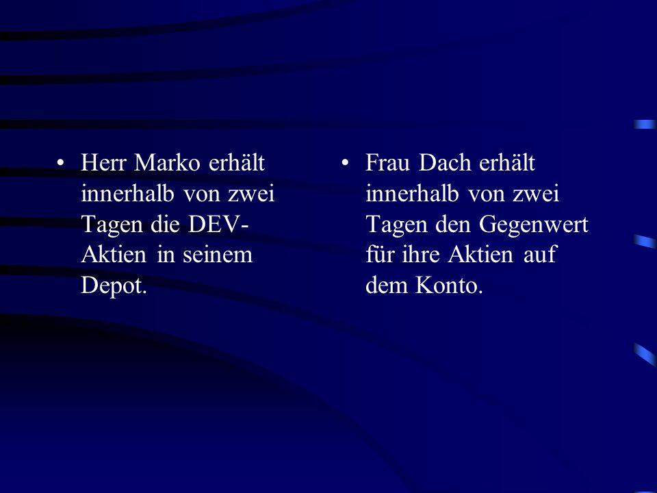 Herr Marko erhält innerhalb von zwei Tagen die DEV- Aktien in seinem Depot. Frau Dach erhält innerhalb von zwei Tagen den Gegenwert für ihre Aktien au
