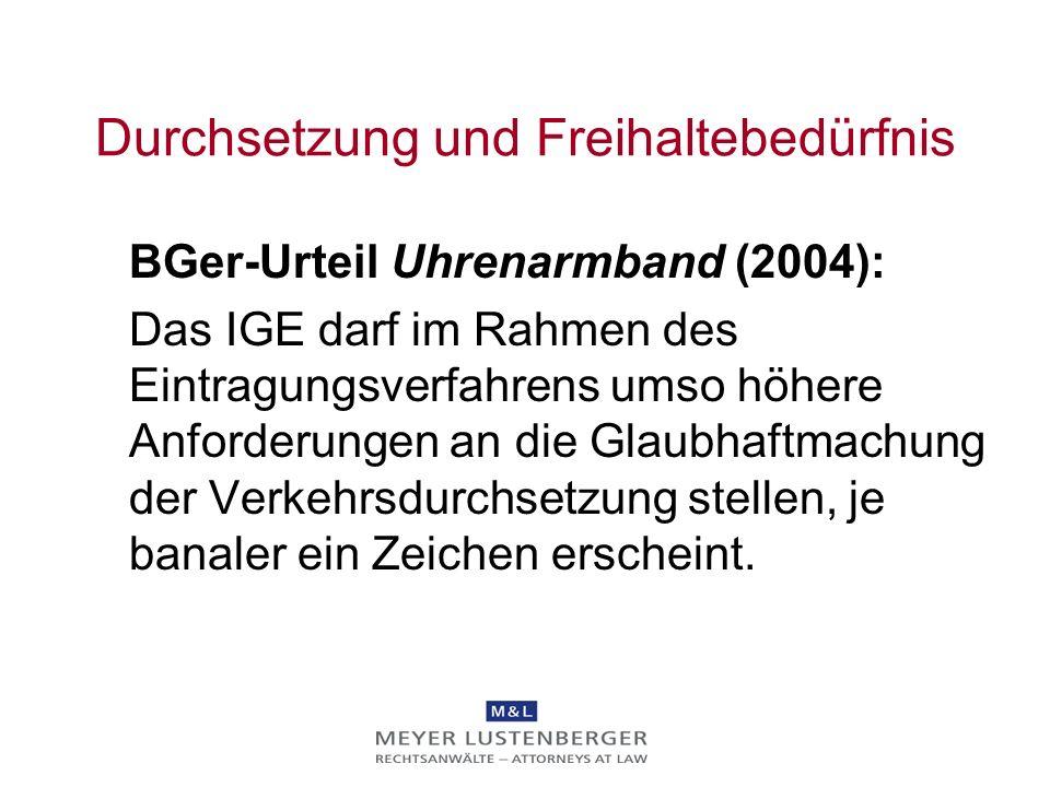 Durchsetzung und Freihaltebedürfnis BGer-Urteil Uhrenarmband (2004): Das IGE darf im Rahmen des Eintragungsverfahrens umso höhere Anforderungen an die Glaubhaftmachung der Verkehrsdurchsetzung stellen, je banaler ein Zeichen erscheint.