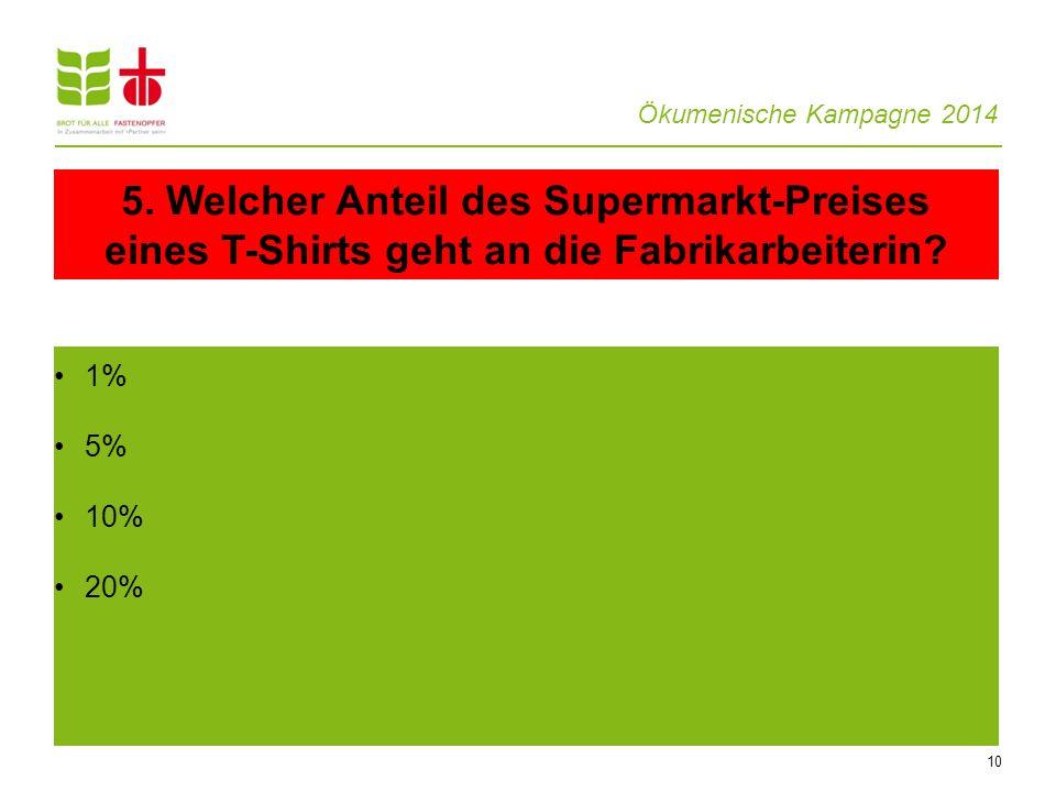 Ökumenische Kampagne 2014 10 1% 5% 10% 20% 5. Welcher Anteil des Supermarkt-Preises eines T-Shirts geht an die Fabrikarbeiterin?