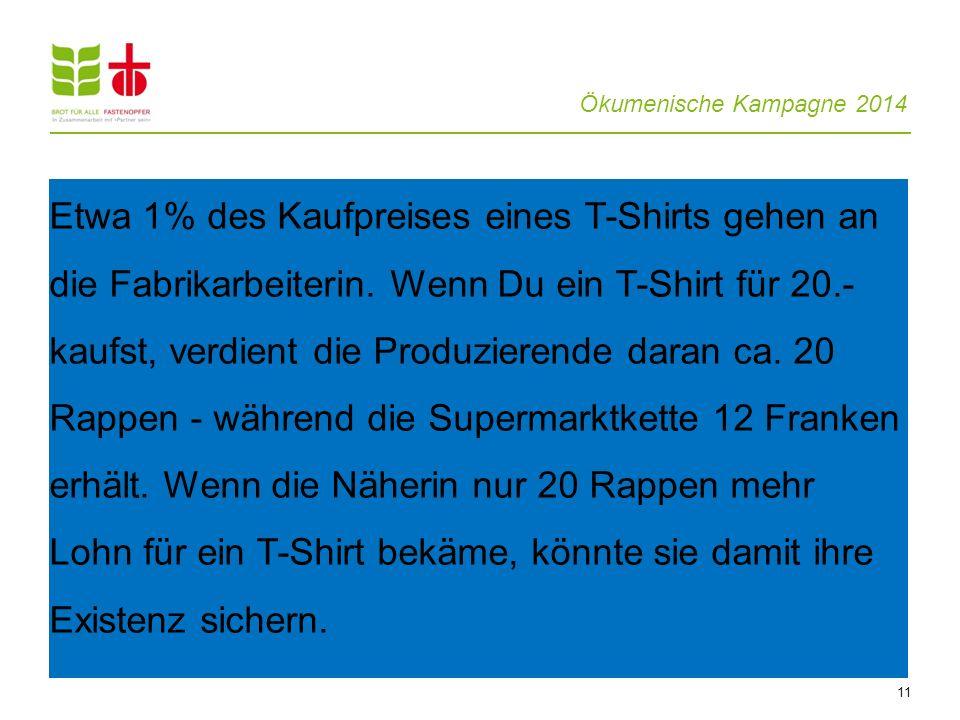 Ökumenische Kampagne 2014 11 Etwa 1% des Kaufpreises eines T-Shirts gehen an die Fabrikarbeiterin. Wenn Du ein T-Shirt für 20.- kaufst, verdient die P
