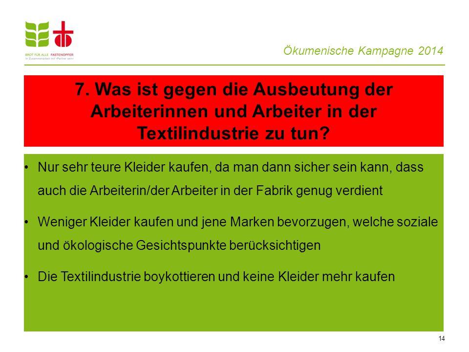 Ökumenische Kampagne 2014 14 Nur sehr teure Kleider kaufen, da man dann sicher sein kann, dass auch die Arbeiterin/der Arbeiter in der Fabrik genug ve