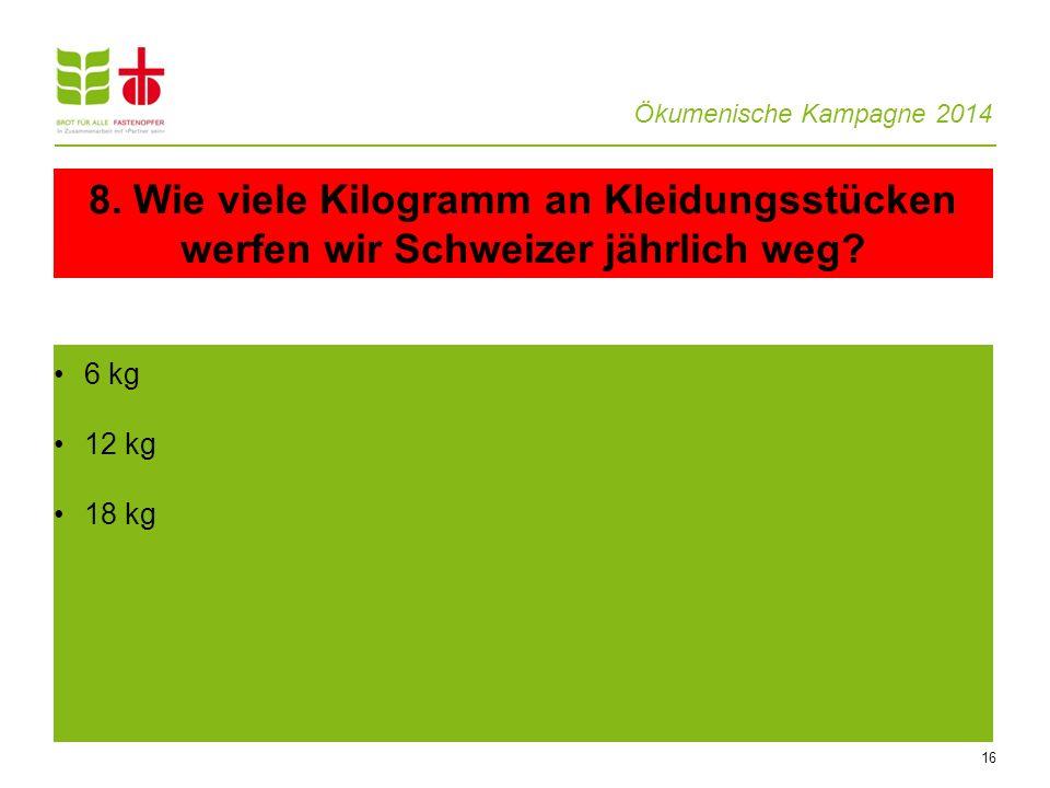 Ökumenische Kampagne 2014 16 6 kg 12 kg 18 kg 8. Wie viele Kilogramm an Kleidungsstücken werfen wir Schweizer jährlich weg?
