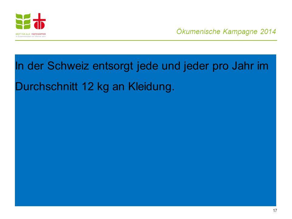 Ökumenische Kampagne 2014 17 In der Schweiz entsorgt jede und jeder pro Jahr im Durchschnitt 12 kg an Kleidung.