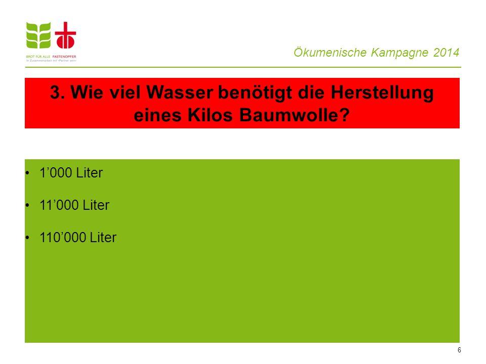 Ökumenische Kampagne 2014 6 1000 Liter 11000 Liter 110000 Liter 3. Wie viel Wasser benötigt die Herstellung eines Kilos Baumwolle?