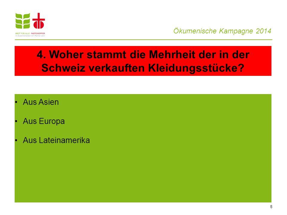 Ökumenische Kampagne 2014 8 Aus Asien Aus Europa Aus Lateinamerika 4. Woher stammt die Mehrheit der in der Schweiz verkauften Kleidungsstücke?