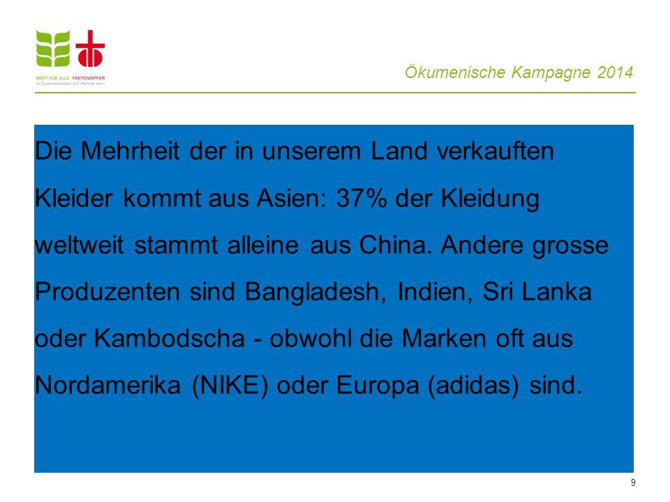 Ökumenische Kampagne 2014 9 Die Mehrheit der in unserem Land verkauften Kleider kommt aus Asien: 37% der Kleidung weltweit stammt alleine aus China. A