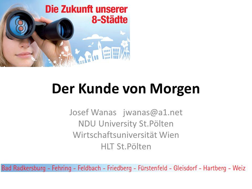 Der Kunde von Morgen Josef Wanas jwanas@a1.net NDU University St.Pölten Wirtschaftsuniversität Wien HLT St.Pölten