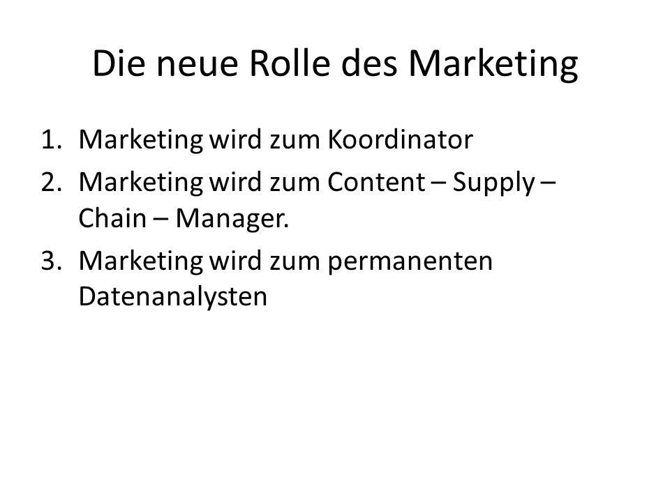 Die neue Rolle des Marketing 1.Marketing wird zum Koordinator 2.Marketing wird zum Content – Supply – Chain – Manager. 3.Marketing wird zum permanente