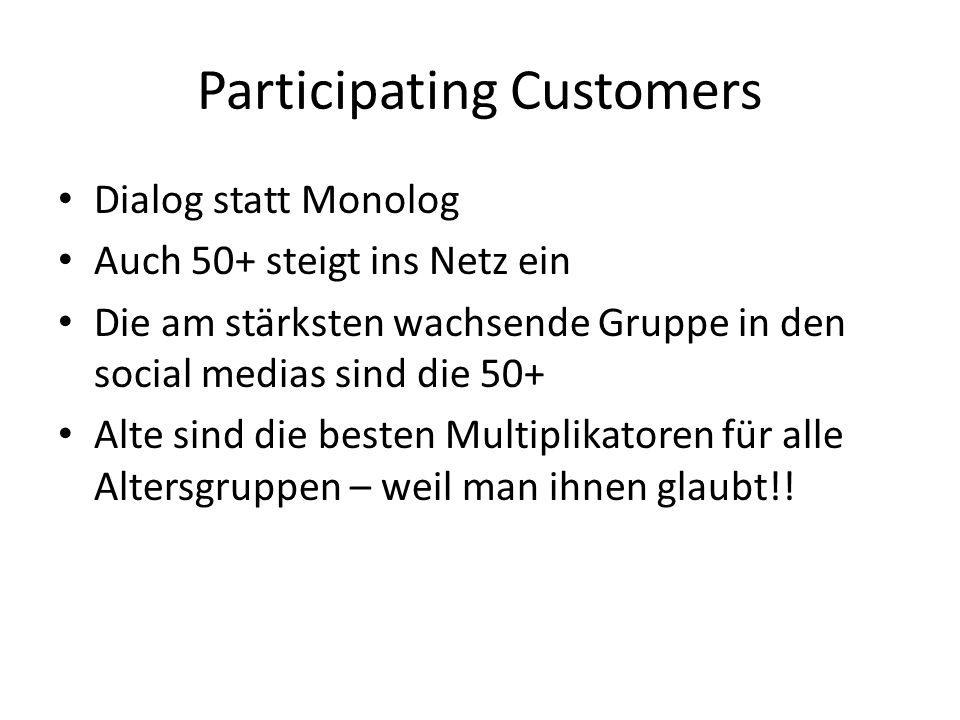 Participating Customers Dialog statt Monolog Auch 50+ steigt ins Netz ein Die am stärksten wachsende Gruppe in den social medias sind die 50+ Alte sind die besten Multiplikatoren für alle Altersgruppen – weil man ihnen glaubt!!