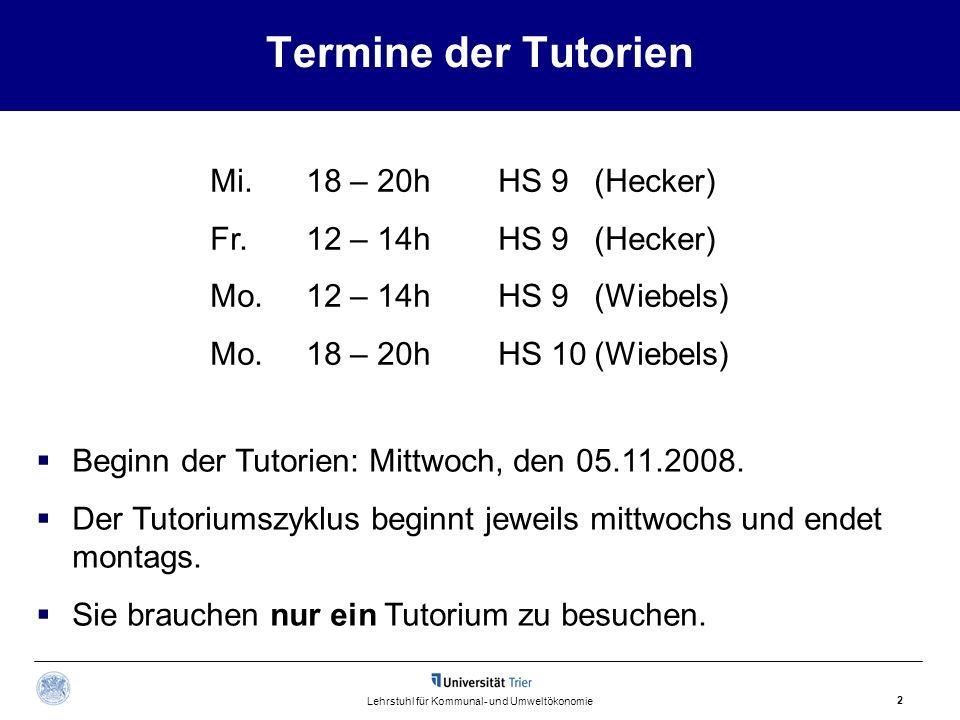 2 Lehrstuhl für Kommunal- und Umweltökonomie Termine der Tutorien Mi.18 – 20hHS 9 (Hecker) Fr.12 – 14hHS 9(Hecker) Mo.12 – 14hHS 9 (Wiebels) Mo. 18 –