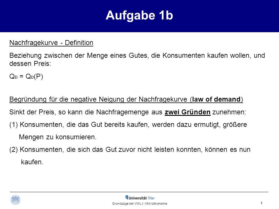 Aufgabe 1b 7 Grundzüge der VWL I - Mikroökonomie Begründung für die negative Neigung der Nachfragekurve (law of demand) Sinkt der Preis, so kann die N