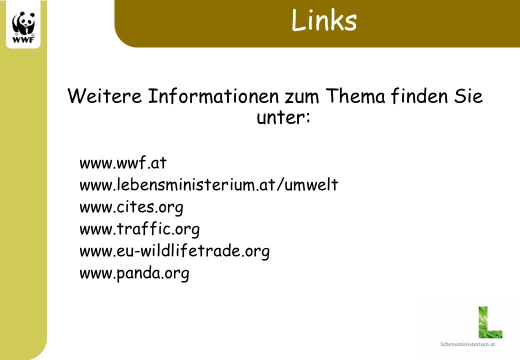 Links Weitere Informationen zum Thema finden Sie unter: www.wwf.at www.lebensministerium.at/umwelt www.cites.org www.traffic.org www.eu-wildlifetrade.