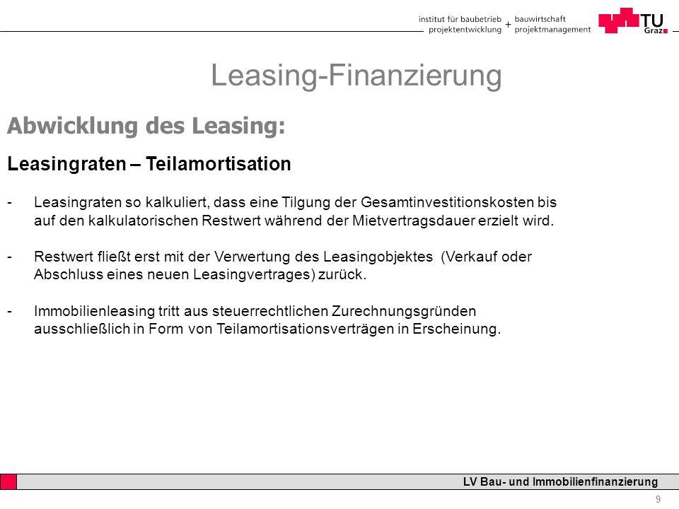 Professor Horst Cerjak, 19.12.2005 9 LV Bau- und Immobilienfinanzierung Leasing-Finanzierung Abwicklung des Leasing: Leasingraten – Teilamortisation -