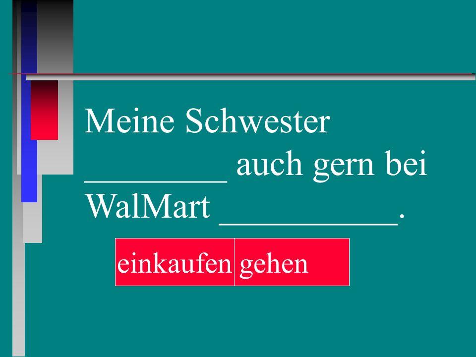 Meine Schwester ________ auch gern bei WalMart __________. einkaufengehen