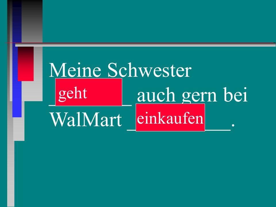 Meine Schwester ________ auch gern bei WalMart __________. einkaufen geht