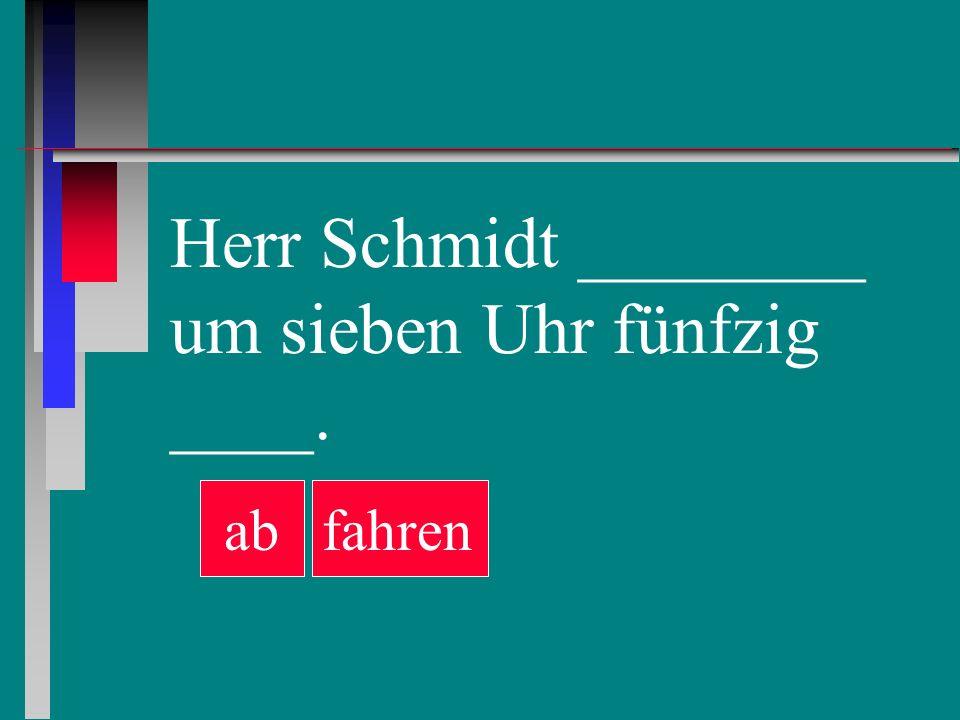 Herr Schmidt ________ um sieben Uhr fünfzig ____. abfahren