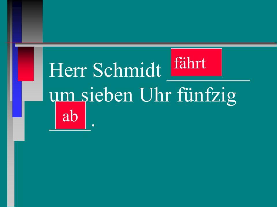 Herr Schmidt ________ um sieben Uhr fünfzig ____. ab fährt