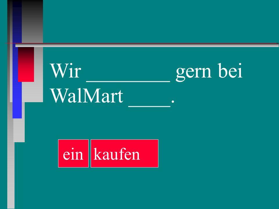 Wir ________ gern bei WalMart ____. ein kaufen