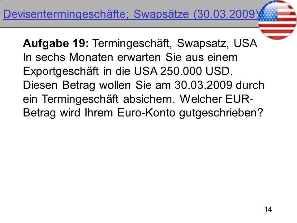 14 Devisentermingeschäfte; Swapsätze (30.03.2009) Aufgabe 19: Termingeschäft, Swapsatz, USA In sechs Monaten erwarten Sie aus einem Exportgeschäft in