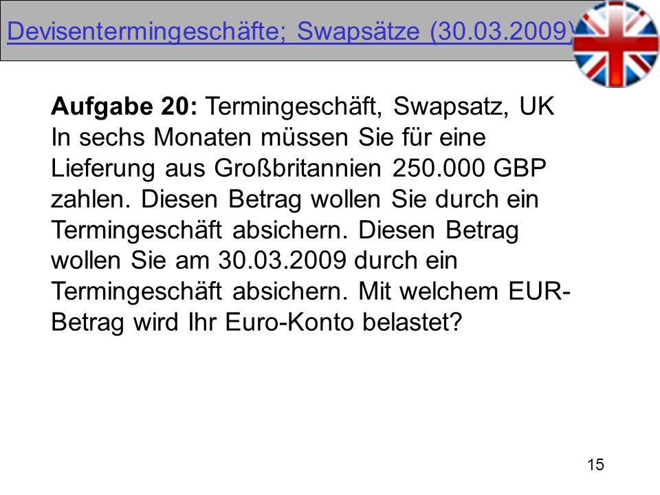 15 Devisentermingeschäfte; Swapsätze (30.03.2009) Aufgabe 20: Termingeschäft, Swapsatz, UK In sechs Monaten müssen Sie für eine Lieferung aus Großbrit