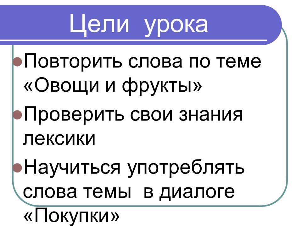 Цели урока Повторить слова по теме «Овощи и фрукты» Проверить свои знания лексики Научиться употреблять слова темы в диалоге «Покупки»