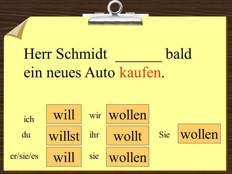 will wollen wir du er/sie/es ich ihr sie wollen Sie Herr Schmidt ______ bald ein neues Auto kaufen. willstwollt
