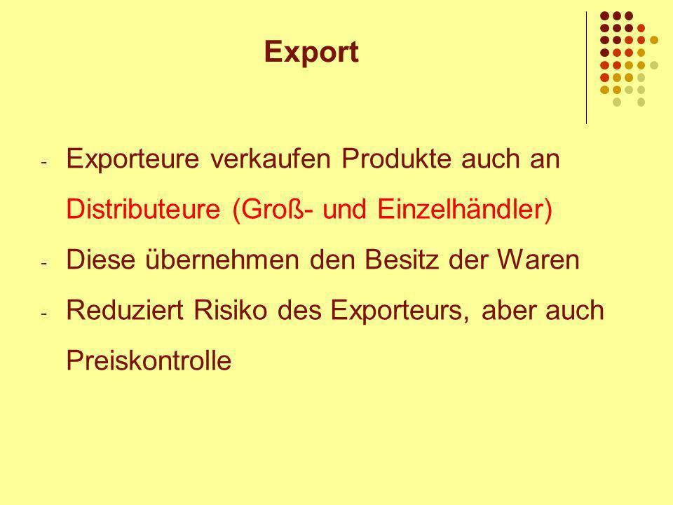 - Exporteure verkaufen Produkte auch an Distributeure (Groß- und Einzelhändler) - Diese übernehmen den Besitz der Waren - Reduziert Risiko des Exporteurs, aber auch Preiskontrolle Export