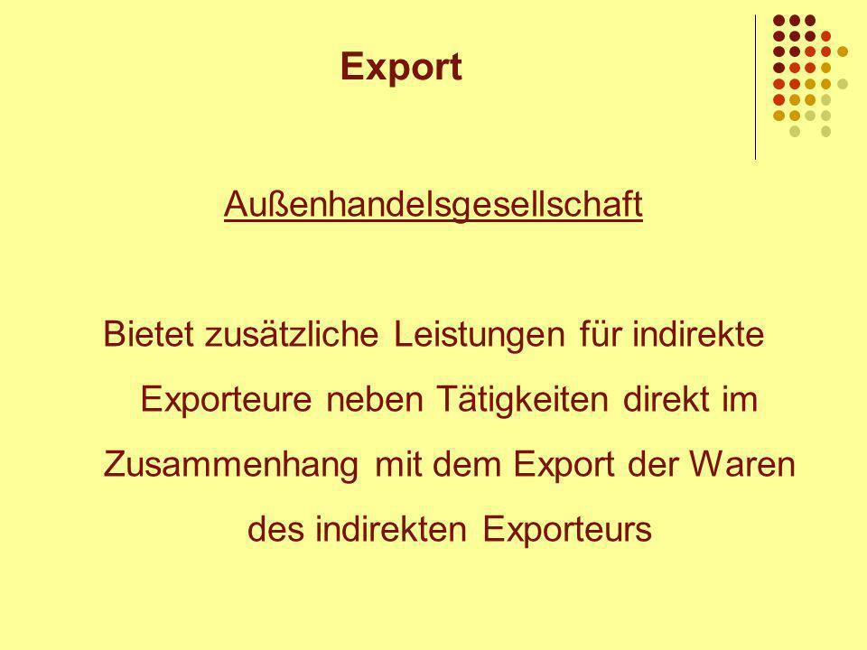 Außenhandelsgesellschaft Bietet zusätzliche Leistungen für indirekte Exporteure neben Tätigkeiten direkt im Zusammenhang mit dem Export der Waren des indirekten Exporteurs Export