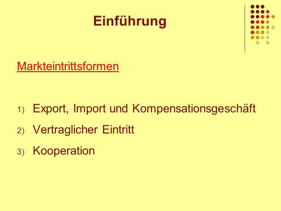 Einführung Markteintrittsformen 1) Export, Import und Kompensationsgeschäft 2) Vertraglicher Eintritt 3) Kooperation
