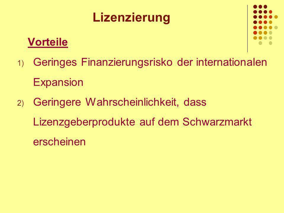 Lizenzierung Vorteile 1) Geringes Finanzierungsrisko der internationalen Expansion 2) Geringere Wahrscheinlichkeit, dass Lizenzgeberprodukte auf dem Schwarzmarkt erscheinen