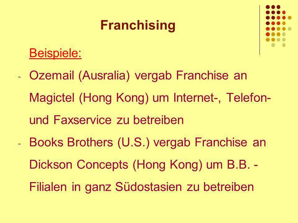 Franchising Beispiele: - Ozemail (Ausralia) vergab Franchise an Magictel (Hong Kong) um Internet-, Telefon- und Faxservice zu betreiben - Books Brothers (U.S.) vergab Franchise an Dickson Concepts (Hong Kong) um B.B.