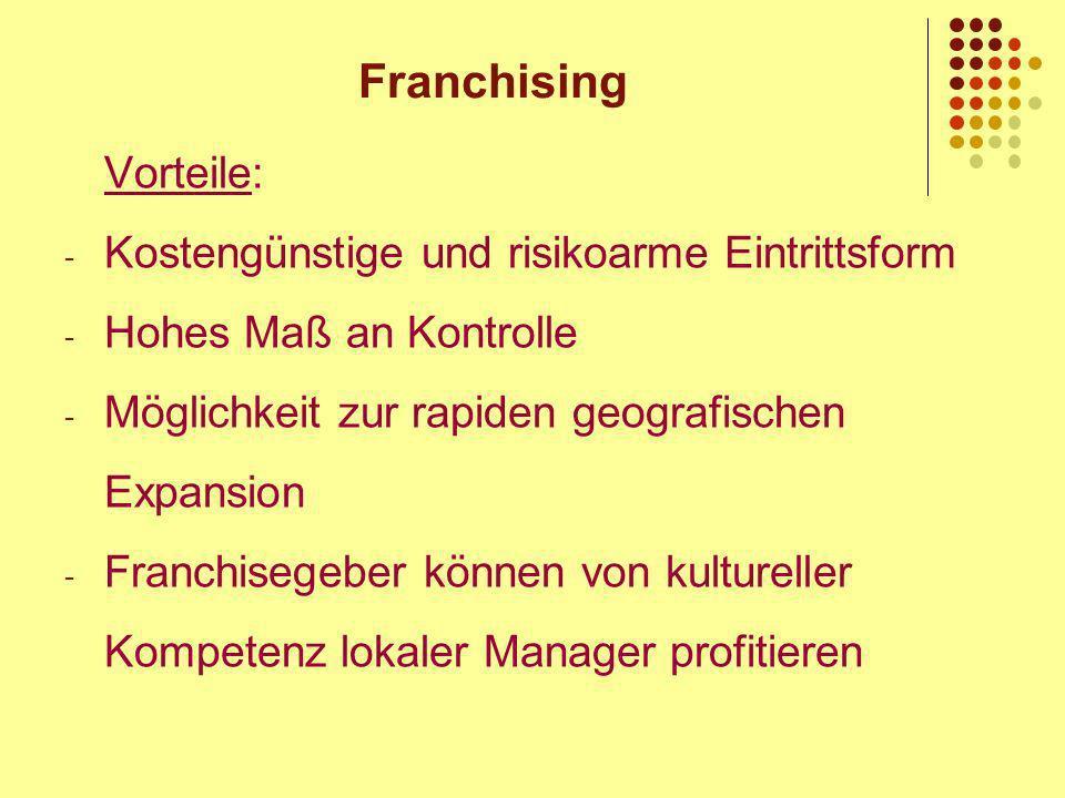 Franchising Vorteile: - Kostengünstige und risikoarme Eintrittsform - Hohes Maß an Kontrolle - Möglichkeit zur rapiden geografischen Expansion - Franchisegeber können von kultureller Kompetenz lokaler Manager profitieren