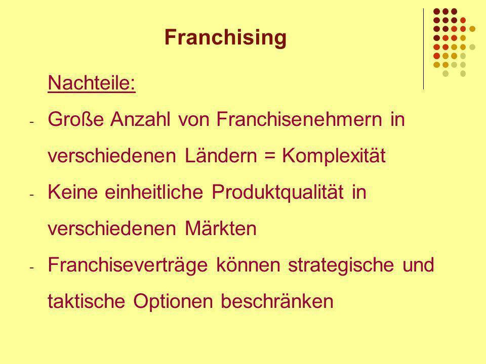Franchising Nachteile: - Große Anzahl von Franchisenehmern in verschiedenen Ländern = Komplexität - Keine einheitliche Produktqualität in verschiedenen Märkten - Franchiseverträge können strategische und taktische Optionen beschränken