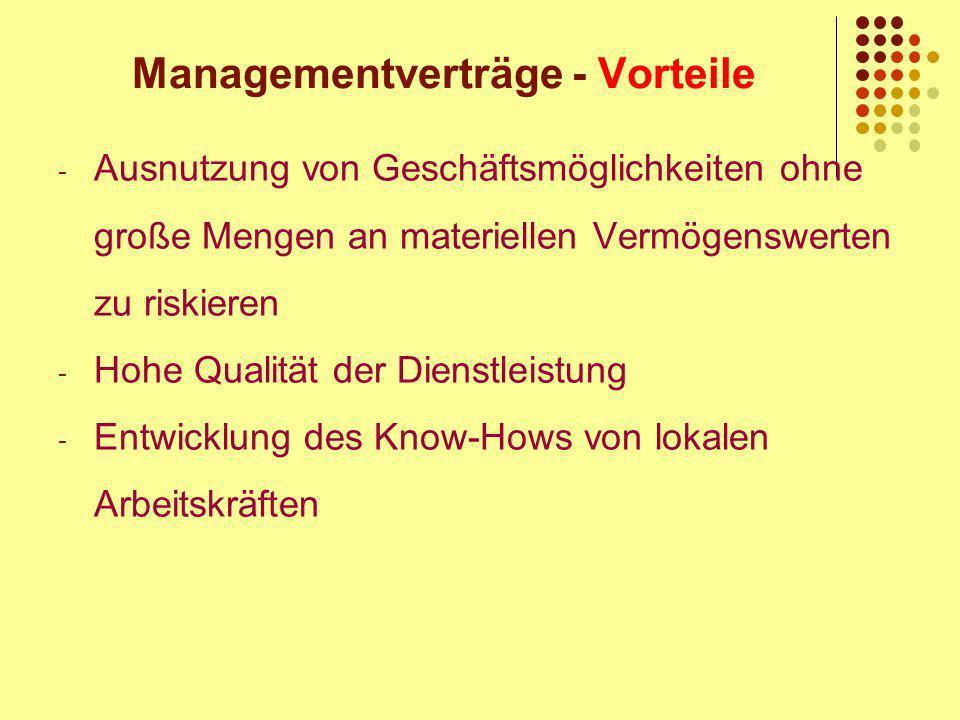 Managementverträge - Vorteile - Ausnutzung von Geschäftsmöglichkeiten ohne große Mengen an materiellen Vermögenswerten zu riskieren - Hohe Qualität der Dienstleistung - Entwicklung des Know-Hows von lokalen Arbeitskräften