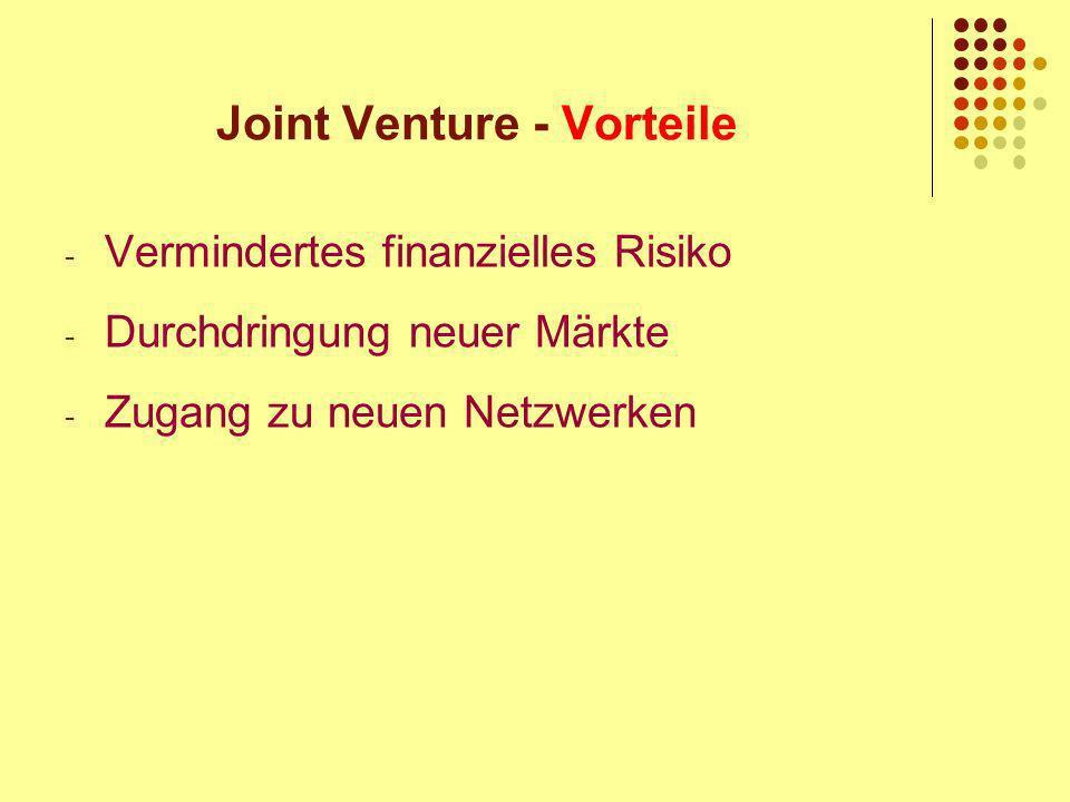 Joint Venture - Vorteile - Vermindertes finanzielles Risiko - Durchdringung neuer Märkte - Zugang zu neuen Netzwerken