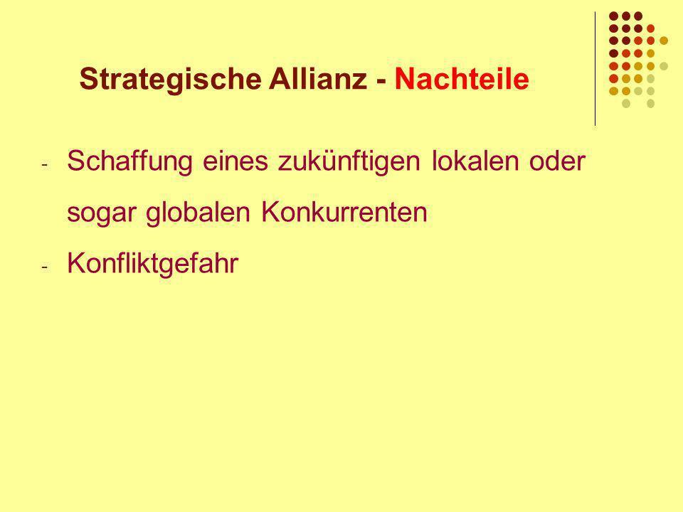 Strategische Allianz - Nachteile - Schaffung eines zukünftigen lokalen oder sogar globalen Konkurrenten - Konfliktgefahr