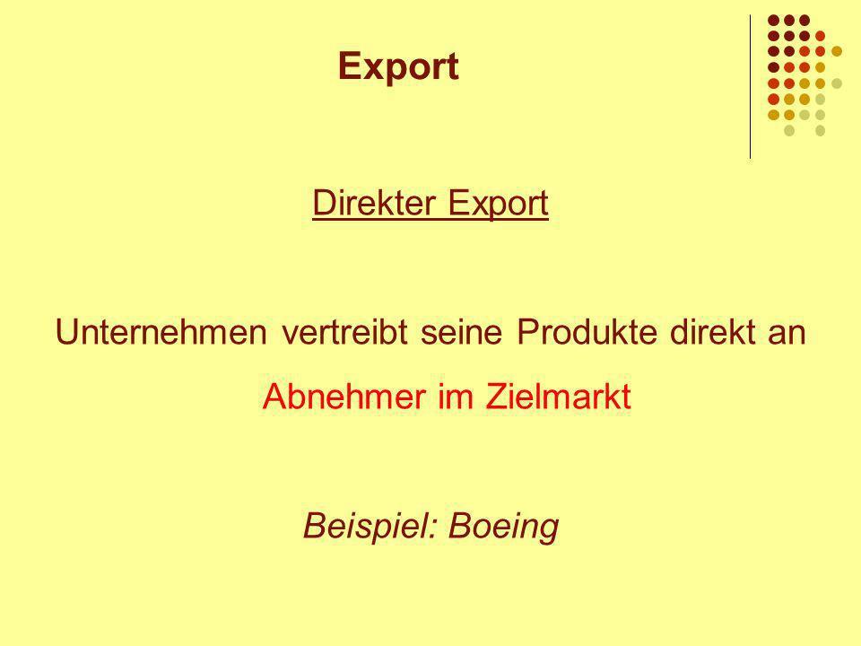 Direkter Export Unternehmen vertreibt seine Produkte direkt an Abnehmer im Zielmarkt Beispiel: Boeing Export