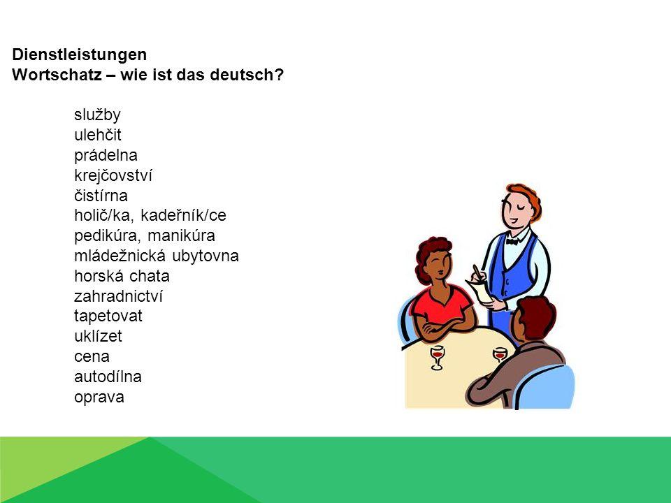 Dienstleistungen Wortschatz – wie ist das deutsch? služby ulehčit prádelna krejčovství čistírna holič/ka, kadeřník/ce pedikúra, manikúra mládežnická u