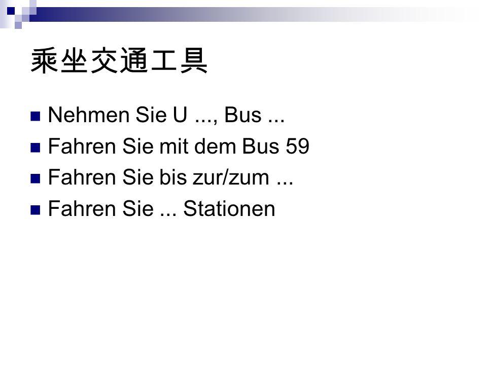 Nehmen Sie U..., Bus... Fahren Sie mit dem Bus 59 Fahren Sie bis zur/zum... Fahren Sie... Stationen
