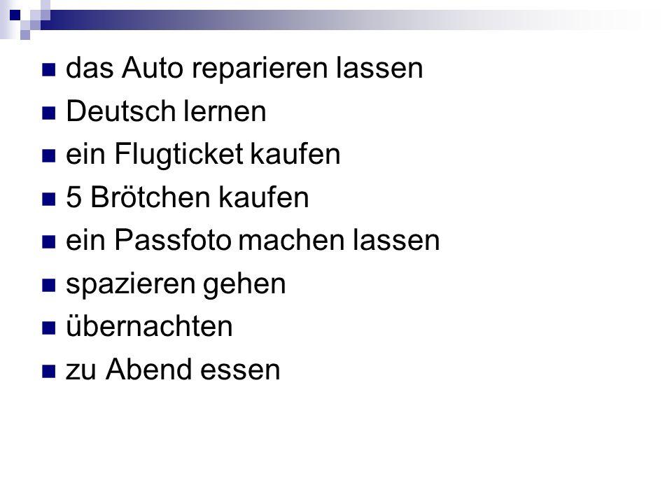 das Auto reparieren lassen Deutsch lernen ein Flugticket kaufen 5 Brötchen kaufen ein Passfoto machen lassen spazieren gehen übernachten zu Abend esse