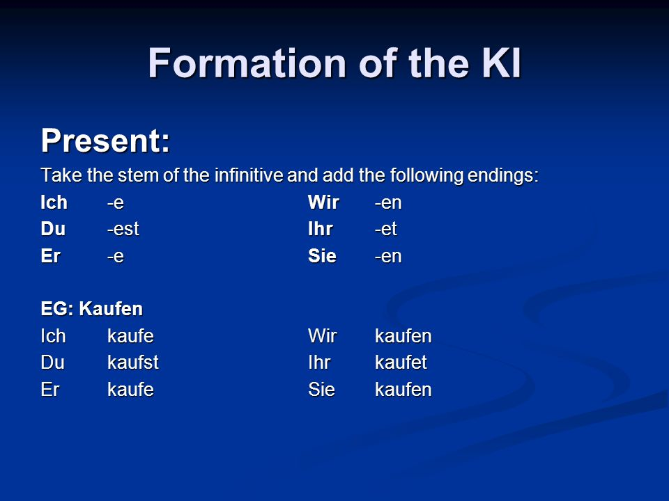 Formation of the KI Present: Take the stem of the infinitive and add the following endings: Ich-eWir-en Du-estIhr-et Er-eSie-en EG: Kaufen IchkaufeWirkaufen DukaufstIhrkaufet ErkaufeSiekaufen