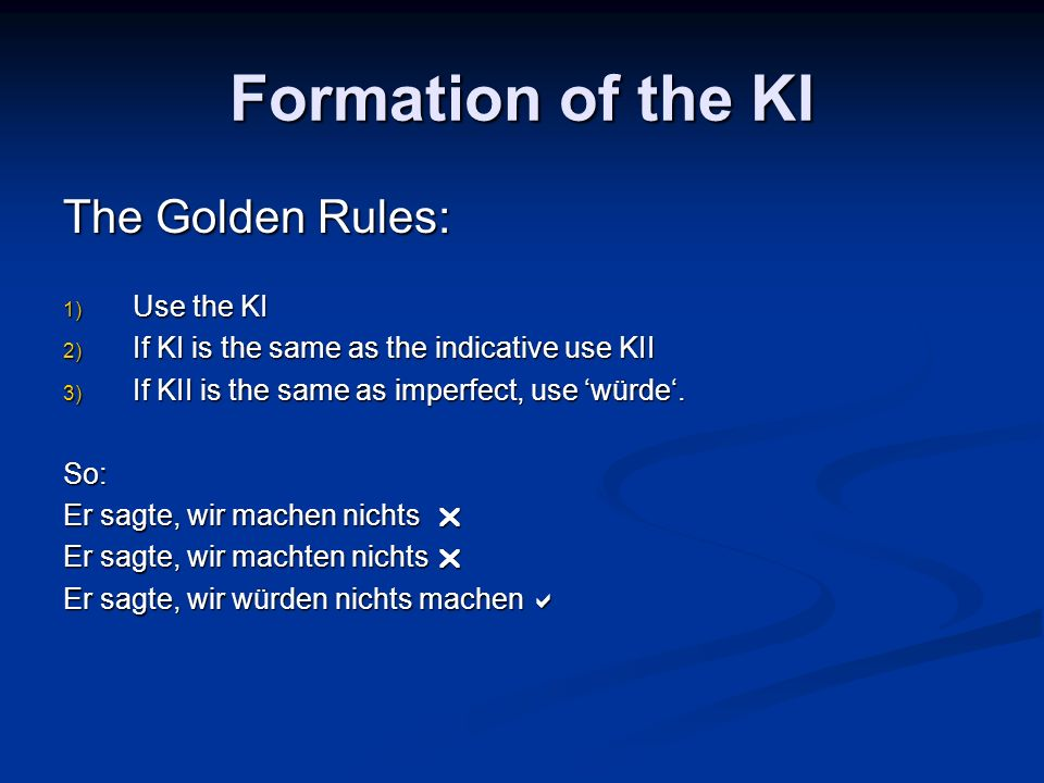 Formation of the KI Past: There is only one form of the past tense in the KI Er habe verstanden = Er habe verstanden = Er verstand, er hat verstanden, er hatte verstanden Simply use the form of the auxiliary haben or sein (complying with the golden rules): Ich hätte verstanden, du habest verstanden, er habe verstanden… Ich hätte verstanden, du habest verstanden, er habe verstanden… Ich sei gekommen, du seiest gekommen, er sei gekommen… Ich sei gekommen, du seiest gekommen, er sei gekommen… For the passive use the form of the auxiliary werden: Ich würde getötet, du werdest getötet, er werde getötet… Ich würde getötet, du werdest getötet, er werde getötet… Er sei getötet worden.