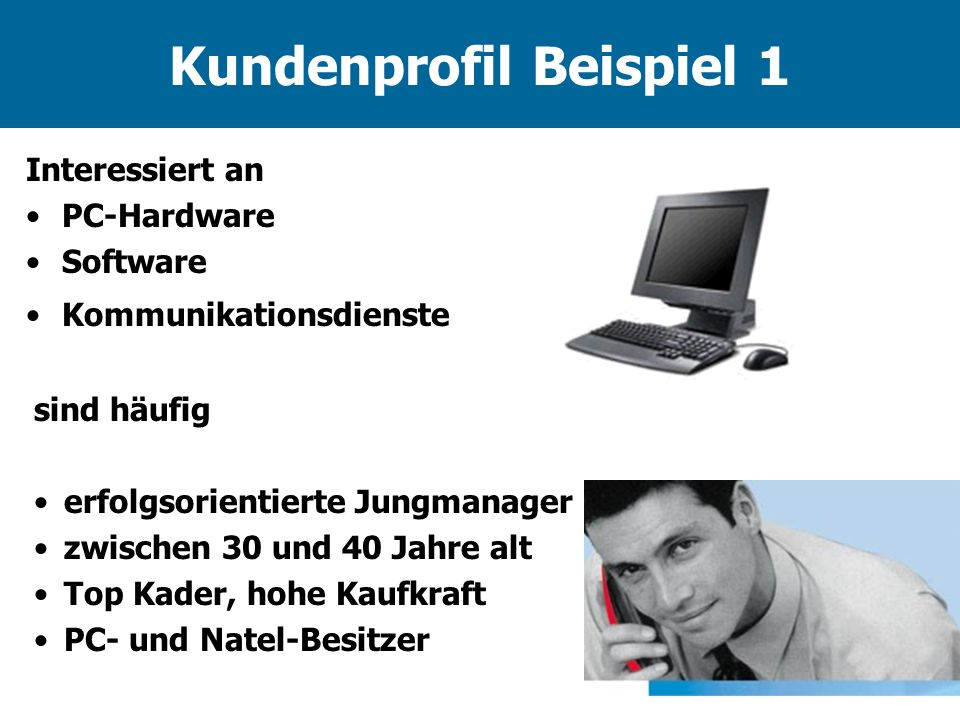 Kundenprofil Beispiel 1 Interessiert an PC-Hardware Software Kommunikationsdienste sind häufig erfolgsorientierte Jungmanager zwischen 30 und 40 Jahre alt Top Kader, hohe Kaufkraft PC- und Natel-Besitzer