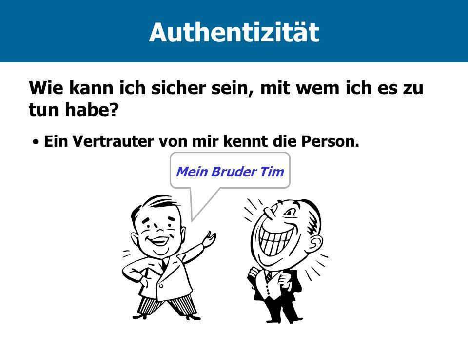 Authentizität Ein Vertrauter von mir kennt die Person. Mein Bruder Tim Wie kann ich sicher sein, mit wem ich es zu tun habe?