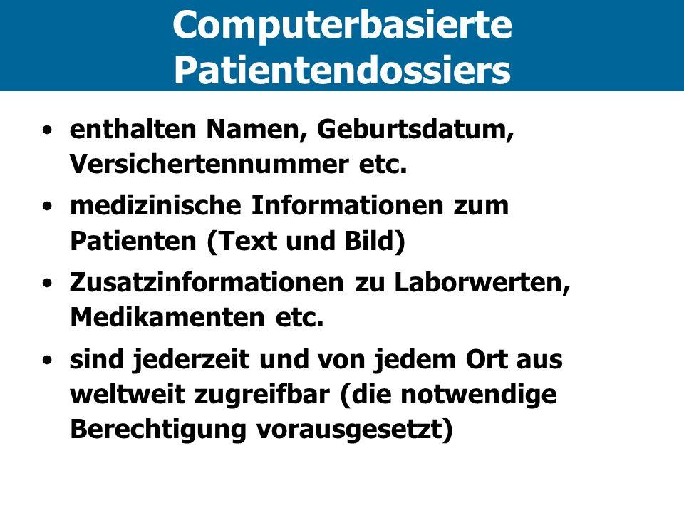 Computerbasierte Patientendossiers enthalten Namen, Geburtsdatum, Versichertennummer etc. medizinische Informationen zum Patienten (Text und Bild) Zus